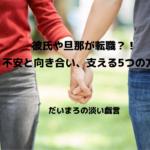 彼氏や旦那が転職?!不安と向き合い、支える5つの方法【女性必見!】